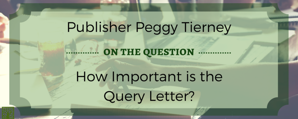 Publisher Peggy Tierney on the Question How Important is the Query Letter